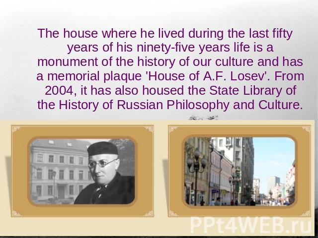 The house where he lived during the last fifty years of his ninety-five years life is a monument of the history of our culture and has a memorial plaque 'House of A.F. Losev'. From 2004, it has also housed the State Library of the History of Russian…
