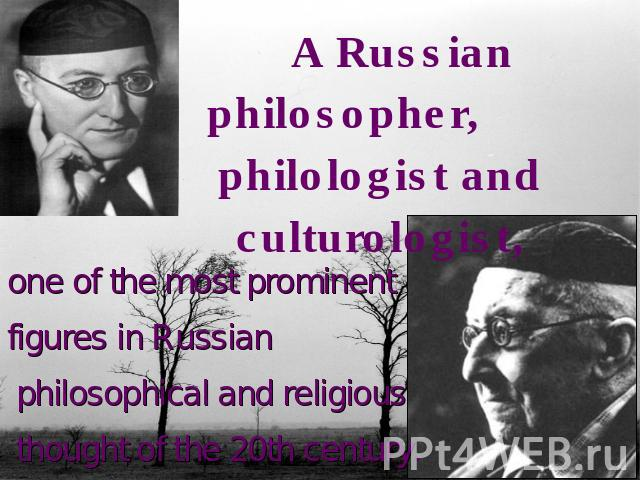 A Russian philosopher, philologist and culturologist,one of the most prominent figures in Russian philosophical and religious thought of the 20th century.