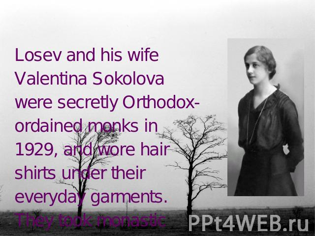Losev and his wife Valentina Sokolova were secretly Orthodox-ordained monks in 1929, and wore hair shirts under their everyday garments. They took monastic names Andronicus and Athanasia.