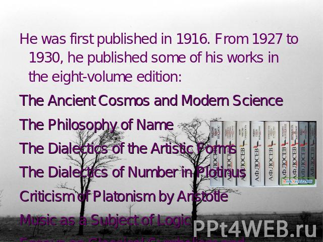 He was first published in 1916. From 1927 to 1930, he published some of his works in the eight-volume edition: The Ancient Cosmos and Modern Science The Philosophy of NameThe Dialectics of the Artistic FormsThe Dialectics of Number in PlotinusCritic…