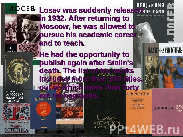 Losev was suddenly released in 1932. After returning to Moscow, he was allowed to pursue his academic career and to teach. He had the opportunity to publish again after Stalin's death. The list of his works includes more than 800 titles, out of whic…