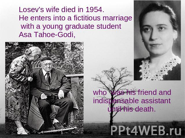 Losev's wife died in 1954.He enters into a fictitious marriage with a young graduate student Asa Tahoe-Godi, who was his friend and indispensable assistant until his death.