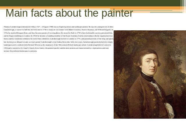 Main facts about the painter Thomas Gainsborough (christened 14 May 1727 – 2 August 1788) was an English portrait and landscape painter. He was the youngest son of John Gainsborough, a weaver in Suffolk. He left home in 1740 to study art in London  …