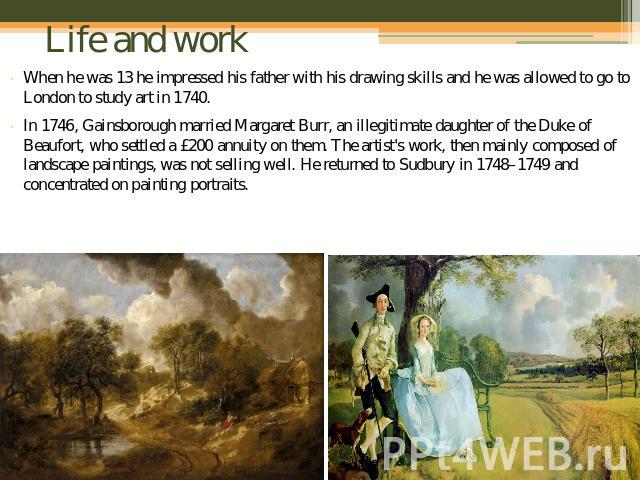 Life and work When he was 13 he impressed his father with his drawing skills and he was allowed to go to London to study art in 1740.In 1746, Gainsborough married Margaret Burr, an illegitimate daughter of the Duke of Beaufort, who settled a £200 an…