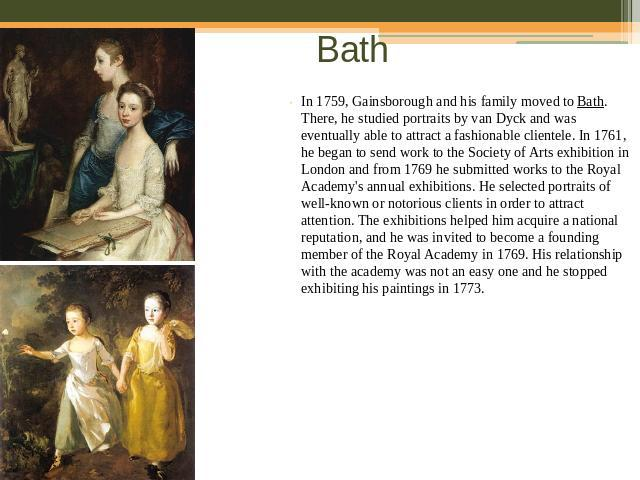 Bath In 1759, Gainsborough and his family moved to Bath. There, he studied portraits by van Dyck and was eventually able to attract a fashionable clientele. In 1761, he began to send work to the Society of Arts exhibition in London and from 1769 he …