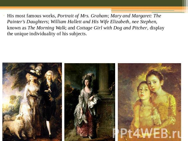 His most famous works, Portrait of Mrs. Graham; Mary and Margaret: The Painter's Daughters; William Hallett and His Wife Elizabeth, nee Stephen, known as The Morning Walk; and Cottage Girl with Dog and Pitcher, display the unique individuality of hi…