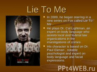 Lie To Me  In 2009, he began starring in a new series on Fox called Lie To Me .