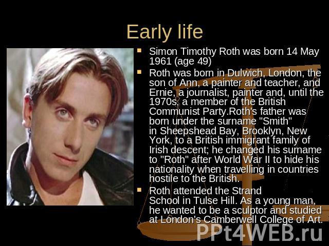 Early life Simon Timothy Roth was born 14 May 1961 (age 49) Roth was born in Dulwich, London, the son of Ann, a painter and teacher, and Ernie, a journalist, painter and, until the 1970s, a member of the British Communist Party.Roth's father was bor…