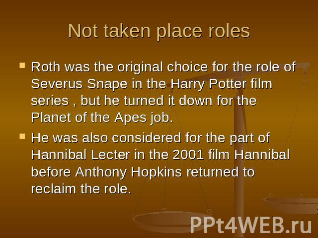 Not taken place roles Roth was the original choice for the role of Severus Snape in the Harry Potter film series , but he turned it down for the Planet of the Apes job. He was also considered for the part of Hannibal Lecter in the 2001 film Hannibal…