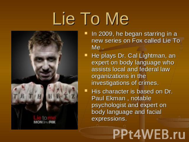 Lie To Me  In 2009, he began starring in a new series on Fox called Lie To Me . He plays Dr. Cal Lightman, an expert on body language who assists local and federal law organizations in the investigations of crimes. His character is based on Dr. Paul…