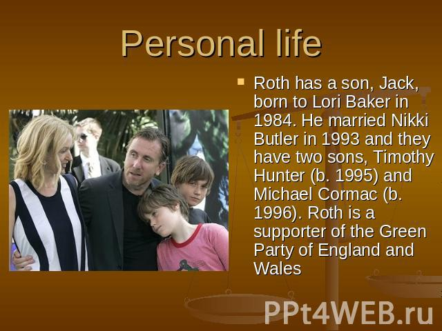 Personal life Roth has a son, Jack, born to Lori Baker in 1984. He married Nikki Butler in 1993 and they have two sons, Timothy Hunter (b. 1995) and Michael Cormac (b. 1996). Roth is a supporter of the Green Party of England and Wales