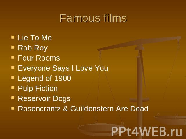Famous films Lie To MeRob RoyFour Rooms Everyone Says I Love You Legend of 1900 Pulp Fiction Reservoir Dogs Rosencrantz & Guildenstern Are Dead