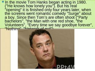 "In the movie Tom Hanks began acting in 1980. (""He knows how lonely you""). But hi"