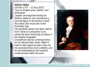 William Blake (28 Nov 1757 – 12 Aug 1827) was an English poet, painter, and prin