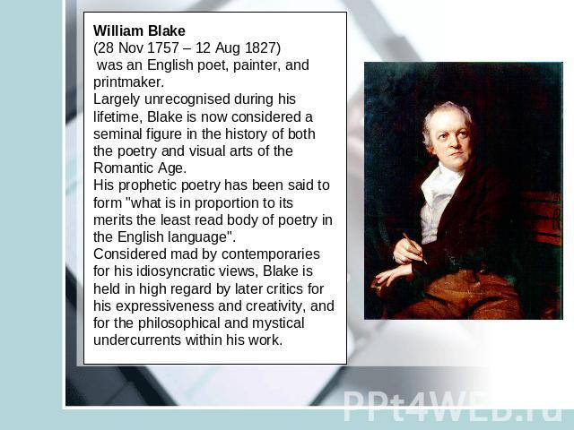 William Blake (28 Nov 1757 – 12 Aug 1827) was an English poet, painter, and printmaker. Largely unrecognised during his lifetime, Blake is now considered a seminal figure in the history of both the poetry and visual arts of the Romantic Age.His prop…