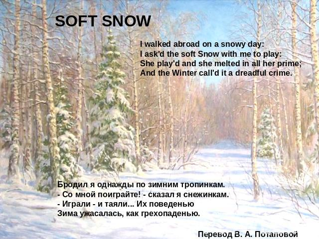 SOFT SNOW I walked abroad on a snowy day:I ask'd the soft Snow with me to play:She play'd and she melted in all her prime;And the Winter call'd it a dreadful crime. Бродил я однажды по зимним тропинкам.- Со мной поиграйте! - сказал я снежинкам.- Игр…