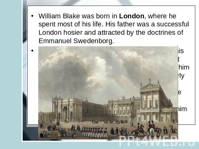 William Blake was born in London, where he spent most of his life. His father was a successful London hosier and attracted by the doctrines of Emmanuel Swedenborg. Blake was first educated at home, chiefly by his mother. His parents encouraged him t…