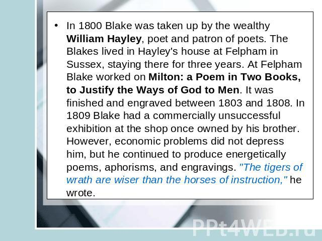 In 1800 Blake was taken up by the wealthy William Hayley, poet and patron of poets. The Blakes lived in Hayley's house at Felpham in Sussex, staying there for three years. At Felpham Blake worked on Milton: a Poem in Two Books, to Justify the Ways o…