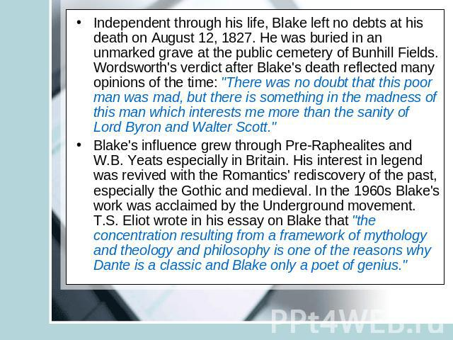 Independent through his life, Blake left no debts at his death on August 12, 1827. He was buried in an unmarked grave at the public cemetery of Bunhill Fields. Wordsworth's verdict after Blake's death reflected many opinions of the time: