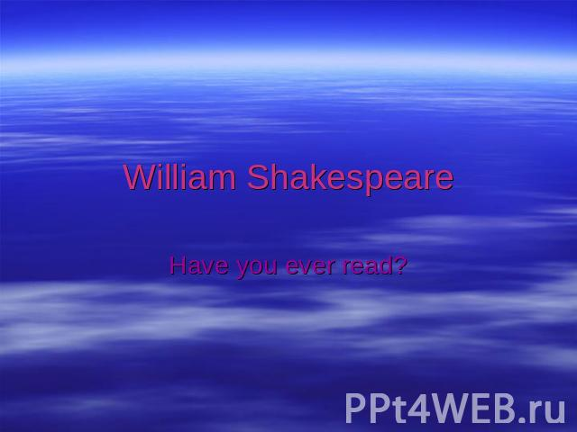 William ShakespeareHave you ever read?