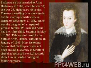 Shakespeare was married to Anne Hathaway in 1582, when he was 18; she was 26, ei