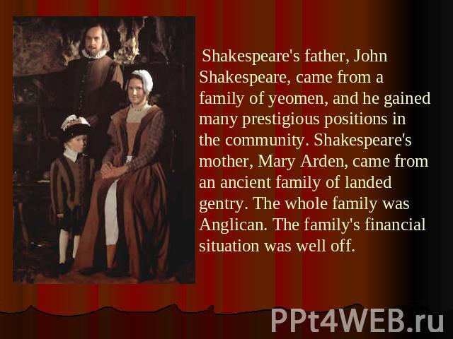 Shakespeare's father, John Shakespeare, came from a family of yeomen, and he gained many prestigious positions in the community. Shakespeare's mother, Mary Arden, came from an ancient family of landed gentry. The whole family was Anglican. The famil…