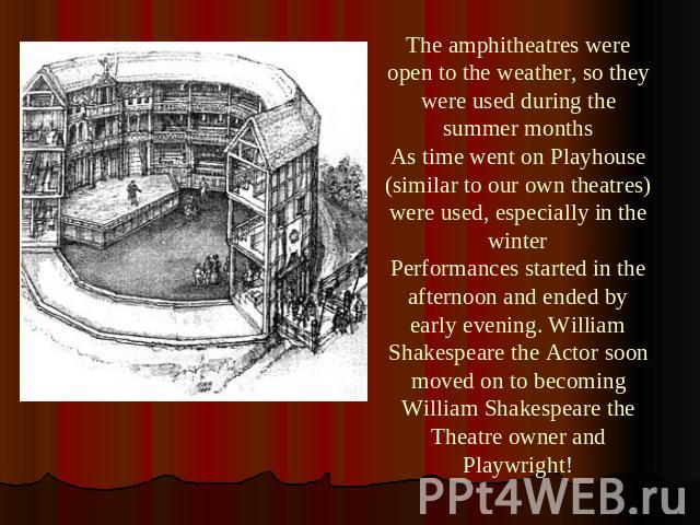 The amphitheatres were open to the weather, so they were used during the summer monthsAs time went on Playhouse (similar to our own theatres) were used, especially in the winterPerformances started in the afternoon and ended by early evening. Willia…