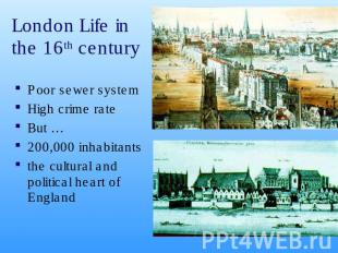 London Life in the 16th century Poor sewer systemHigh crime rate But …200,000 in