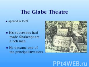 The Globe Theatre opened in 1599 opened in 1599 His successes had made Shakespea