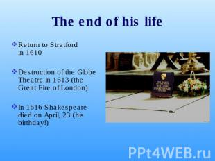 The end of his life Return to Stratford in 1610 Destruction of the Globe Theatre