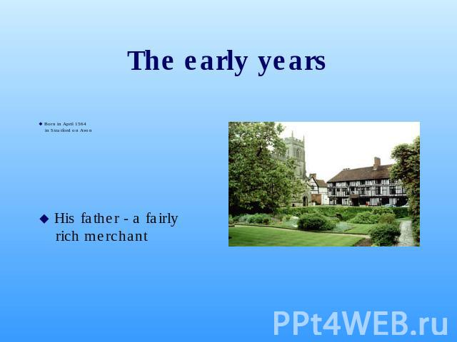 The early years Born in April 1564in Stratford on Avon His father - a fairly rich merchant
