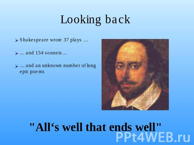 Looking back Shakespeare wrote 37 plays …… and 154 sonnets…… and an unknown number of long epic poems