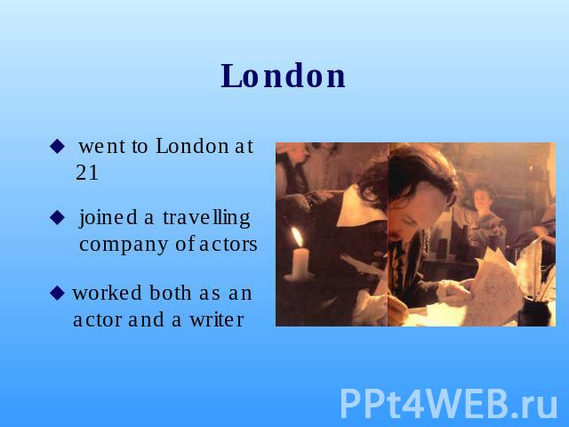 London went to London at 21 joined a travelling company of actors worked both as an actor and a writer