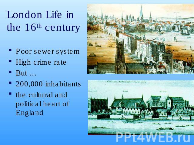 London Life in the 16th century Poor sewer systemHigh crime rate But …200,000 inhabitants the cultural and political heart of England