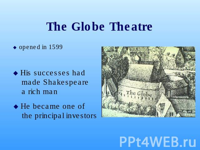 The Globe Theatre opened in 1599 opened in 1599 His successes had made Shakespeare a rich man He became one of the principal investors