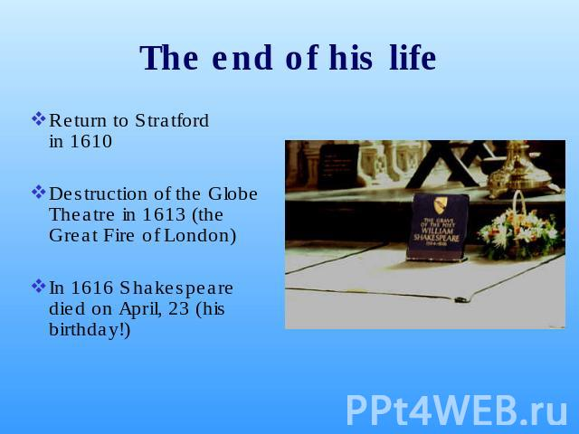 The end of his life Return to Stratford in 1610 Destruction of the Globe Theatre in 1613 (the Great Fire of London)In 1616 Shakespeare died on April, 23 (his birthday!)