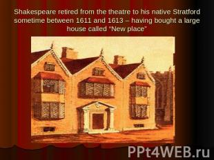 Shakespeare retired from the theatre to his native Stratford sometime between 16