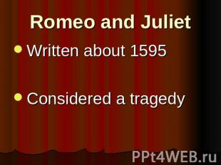 Romeo and Juliet Written about 1595Considered a tragedy