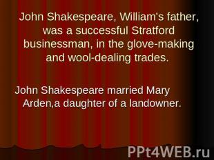 John Shakespeare, William's father, was a successful Stratford businessman, in t