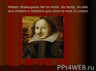 William Shakespeare left his home, his family, his wife and children in Stratfor