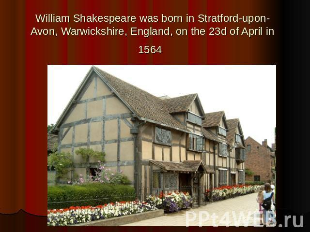 William Shakespeare was born in Stratford-upon-Avon, Warwickshire, England, on the 23d of April in 1564