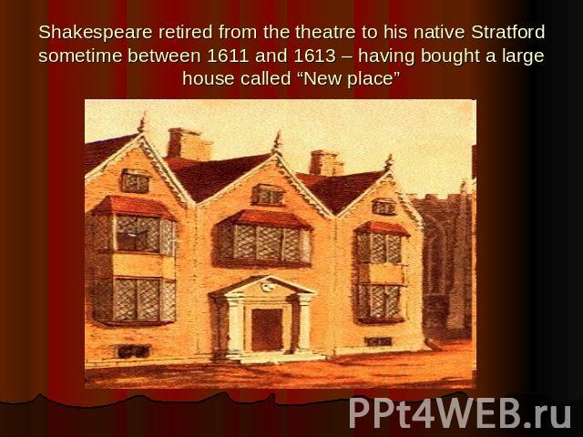 "Shakespeare retired from the theatre to his native Stratford sometime between 1611 and 1613 – having bought a large house called ""New place"""