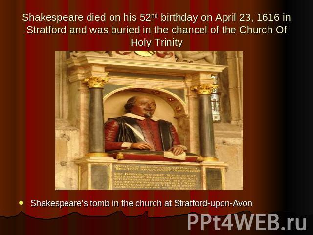 Shakespeare died on his 52nd birthday on April 23, 1616 in Stratford and was buried in the chancel of the Church Of Holy Trinity Shakespeare's tomb in the church at Stratford-upon-Avon