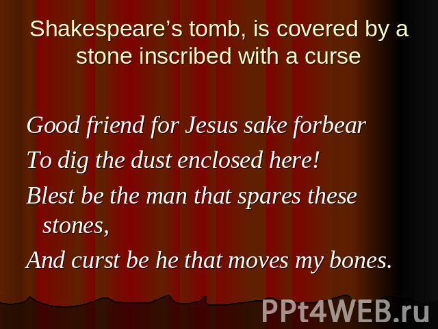Shakespeare's tomb, is covered by a stone inscribed with a curse Good friend for Jesus sake forbearTo dig the dust enclosed here!Blest be the man that spares these stones,And curst be he that moves my bones.