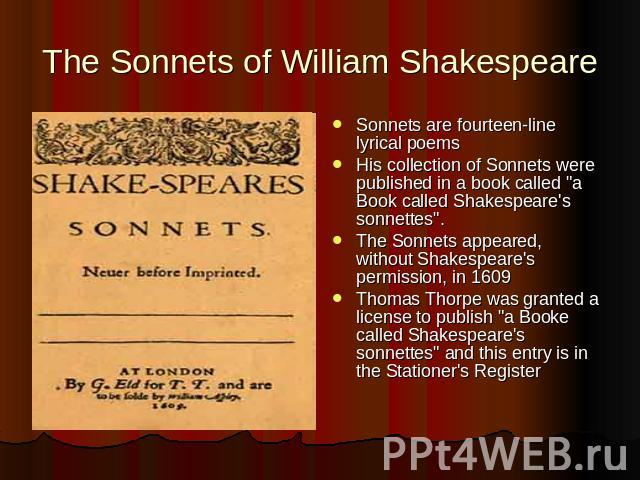 The Sonnets of William Shakespeare Sonnets are fourteen-line lyrical poemsHis collection of Sonnets were published in a book called