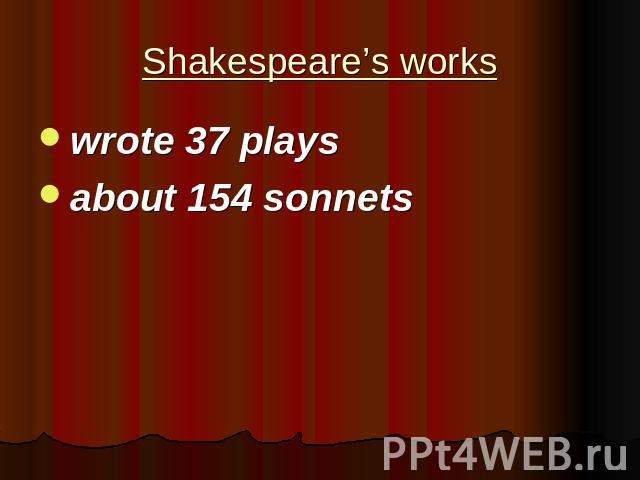 Shakespeare's works wrote 37 playsabout 154 sonnets