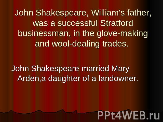 John Shakespeare, William's father, was a successful Stratford businessman, in the glove-making and wool-dealing trades. John Shakespeare married Mary Arden,a daughter of a landowner.