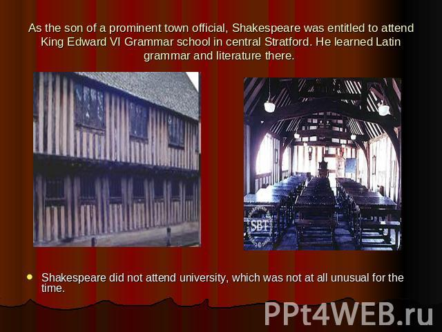 As the son of a prominent town official, Shakespeare was entitled to attend King Edward VI Grammar school in central Stratford. He learned Latin grammar and literature there. Shakespeare did not attend university, which was not at all unusual for th…