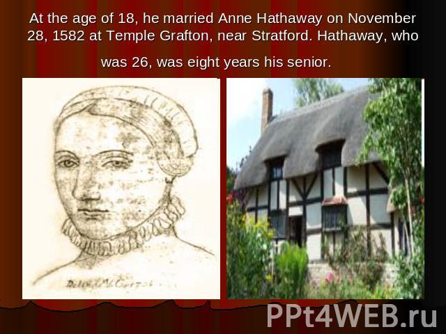 At the age of 18, he married Anne Hathaway on November 28, 1582 at Temple Grafton, near Stratford. Hathaway, who was 26, was eight years his senior.