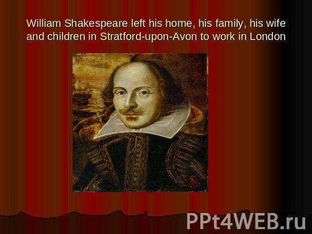 William Shakespeare left his home, his family, his wife and children in Stratford-upon-Avon to work in London